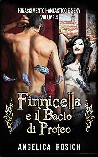 Finnicella e il Bacio di Proteo: Le avventure erotiche di Finnicella: Volume 4 (Rinascimento Fantastico e Sexy)