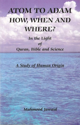Atom to Adam - How, When and Where? - In the Light of Quran, Bible and Science (A Study of Human Origin)