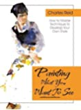 """Painting What (You Want) to See: """"Forty-Six Lessons, Assignments, and Painting Critiques on Watercolor and Oil"""""""