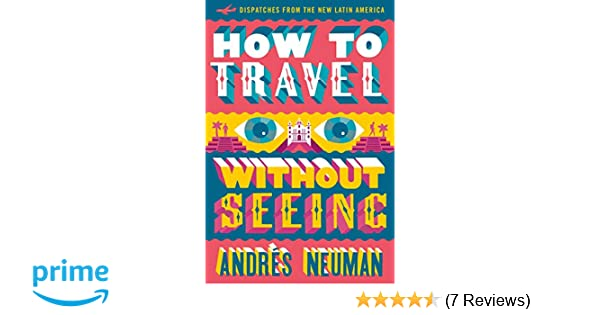 How to Travel without Seeing: Dispatches from the New Latin America: Andrés Neuman, Jeffrey Lawrence: 9781632060556: Amazon.com: Books