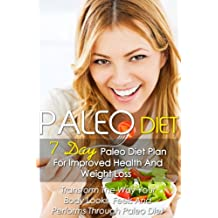 Paleo Diet: 7 Day Paleo Diet Plan For Improved Health And Weight Loss-Transform The Way Your Body Looks, Feels And Performs Through Paleo Diet+82 Paleo Recipes