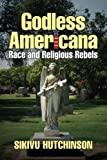 "Sikivu Hutchinson, ""Godless Americana: Race and Religious Rebels"" (Infidel Books, 2013)"