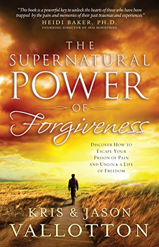 (The Supernatural Power of Forgiveness: Discover How to Escape Your Prison of Pain and Unlock a Life of Freedom)