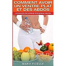 COMMENT AVOIR UN VENTRE PLAT ET DES ABDOS: Les Pouvoirs Des Aliments Brûle-Graisse Naturels (French Edition)