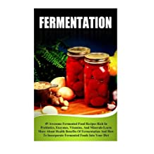 Fermentation: 49 Awesome Fermented Food Recipes Rich In Probiotics, Enzymes, Vitamins, And Minerals-Learn About Health Benefits Of Fermentation And How To Incorporate Fermented Foods Into Your Diet