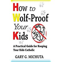 How to Wolf-proof Your Kids: A Practical Guide For Keeping Your Kids Catholic
