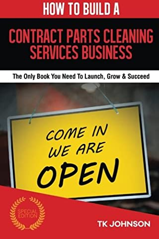 How To Build A Contract Parts Cleaning Services Business (Special Edition): The Only Book You Need To Launch, Grow & - Special Build Part