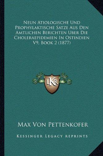 Download Neun Atiologische Und Prophylaktische Satze Aus Den Amtlichen Berichten Uber Die Choleraepidemien In Ostindien V9, Book 2 (1877) (German Edition) PDF