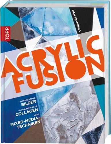 Acrylic Fusion: Experimentelle Bilder, unkonventionelle Collagen, neue Mixed-Media-Rechniken