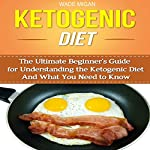 Ketogenic Diet: The Ultimate Beginner's Guide for Understanding the Ketogenic Diet and What You Need to Know | Wade Migan
