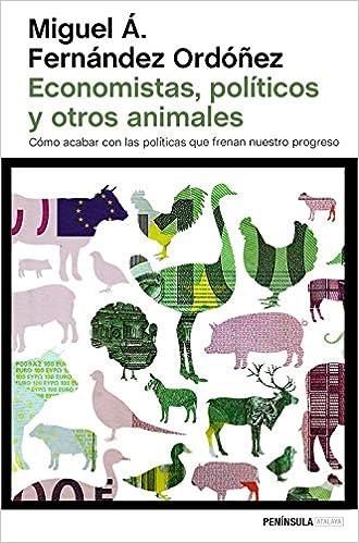 Economistas, políticos y otros animales: Cómo acabar con las