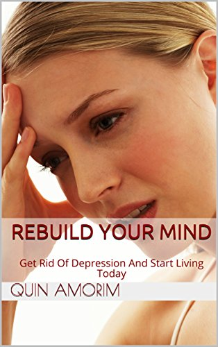 Rebuild Your Mind: Get Rid of Depression and Start Living Today (Overcoming Depression Book 1)