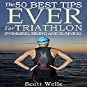 The 50 Best Tips Ever for Triathlon Swimming, Biking, and Running Audiobook by Scott Welle Narrated by Scott Welle