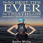 The 50 Best Tips Ever for Triathlon Swimming, Biking, and Running | Scott Welle