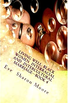 LIVING WELL:Black Women Interracial and Intercultural Marriage—BOOK 4: Black Women Marrying Well-A Common Sense Approach by [Moore, Eve Sharon]