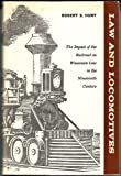 Law and Locomotives : The Impact of the Railroad on Wisconsin Law in the Nineteenth Century, Hunt, Robert S., 087020047X