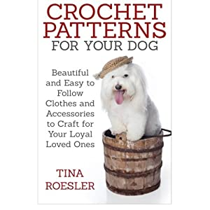 Crochet Patterns for Your Dog: Beautiful and Easy to Follow Clothes and Accessories to Craft for Your Loyal Loved Ones