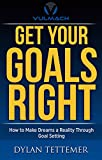Get Your Goals Right: How To Make Dreams a Reality Through Goal Setting (Motivation, Self Development, Self Help, Self Improvement, Success, Personal Development, Entrepreneurship Book 1)