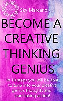 Become a Creative Thinking Genius: In 10 steps you will be able to tune into your creative genius thoughts and  start taking action! by [Marcano, Sky]