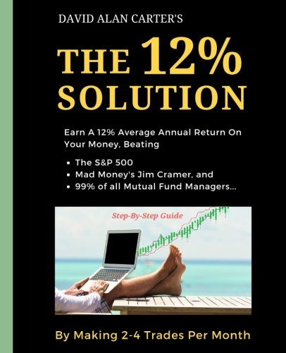 The 12% Solution: Earn A 12% Average Annual Return On Your Money, Beating The S&P 500, Mad Money's Jim Cramer, And 99% Of All Mutual Fund Managers... By Making 2-4 Trades Per Month by CreateSpace Independent Publishing Platform