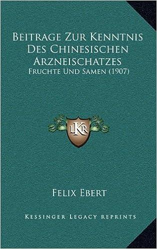 Beitrage Zur Kenntnis Des Chinesischen Arzneischatzes: Fruchte Und Samen (1907)