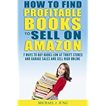 How to Find Profitable Books to Sell on Amazon: 7 Ways to Buy Books Low at Thrift Stores and Garage Sales and Sell High Online (Sell Books Fast Online Book 4)