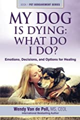 My Dog Is Dying: What Do I Do?: Emotions, Decisions, and Options for Healing (Pet Bereavement) (Volume 1) Paperback