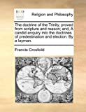 The Doctrine of the Trinity, Proved from Scripture and Reason; and, a Candid Enquiry into the Doctrines of Predestination and Election by a Layman, Francis Crosfeild, 1140732978