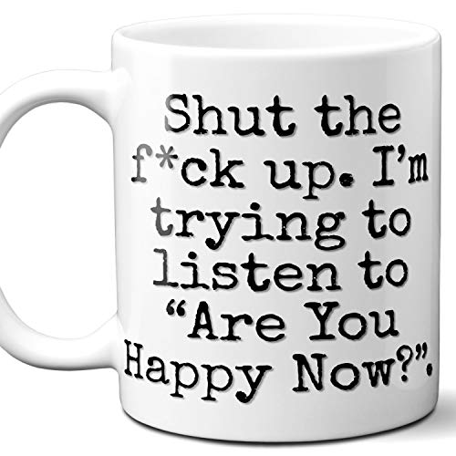 """Are You Happy Now? Song Gift Coffee Mug. Funny Parody Lover Fan""""Shut Up I'm Trying To Listen"""". Poster, Memorabilia, Birthday, Christmas, Father's Day, Mother's Day. 11 oz."""