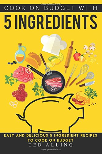 Download Cook on Budget with 5 Ingredients: Easy and Delicious 5 Ingredient Recipes to Cook on Budget pdf