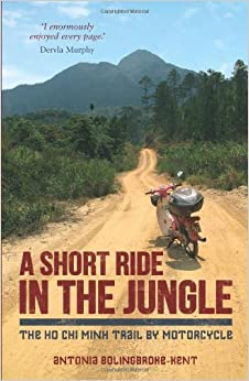 A Short Ride in the Jungle: The Ho Chi Minh Trail by Motorcycle by Bolingbroke-Kent, Antonia (2014)