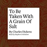 To Be Taken with a Grain of Salt | Charles Dickens