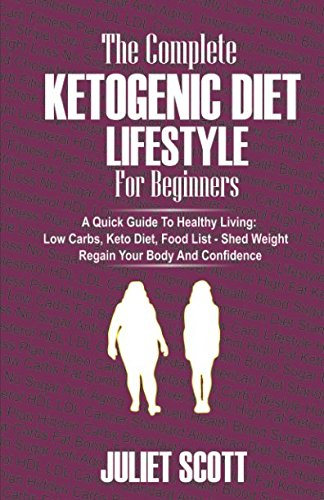 Download The Complete Ketogenic Diet Lifestyle for Beginners - A Quick Guide To Healthy Living: Low Carbs Keto Diet, Food List - Shed Weight, Regain Your Body and Confidence. ebook