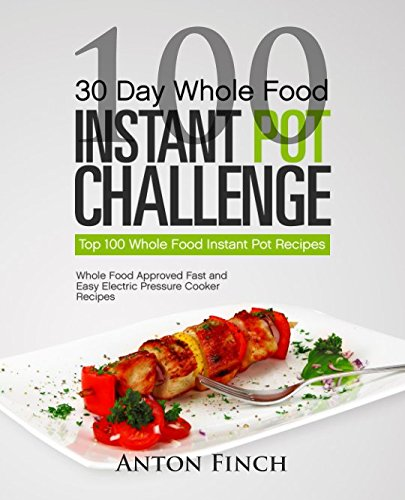 30 Day Whole Food Instant Pot Challenge  Top 100 Whole Food Instant Pot Recipes  Whole Food Approved Fast And Easy Electric Pressure Cooker Recipes