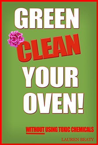Green Clean Your Oven: 4 Easy Ways to Clean Your Oven   Without Using Toxic Chemicals by [Beaty, Lauren]