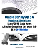 Oracle OCP MySQL 5.6 Database Admin Exam ExamFOCUS Study Notes & Review Questions (for exam 1z0-883): 2015 Edition