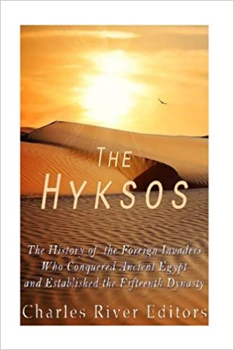The Hyksos: The History of the Foreign Invaders Who Conquered Ancient Egypt and Established the Fifteenth Dynasty