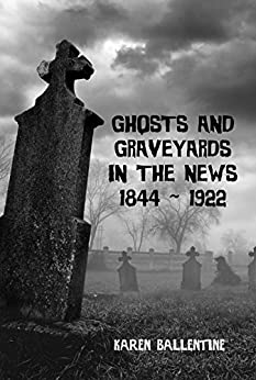 Ghosts and Graveyards in the News: 1844 ~ 1922 by [Ballentine, Karen]