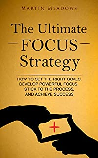 The Ultimate Focus Strategy: How To Set The Right Goals, Develop Powerful Focus, Stick To The Process, And Achieve Success by Martin Meadows ebook deal