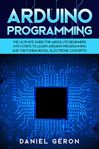 Arduino Programming: The Ultimate Guide for Absolute Beginners with Steps to Learn Arduino Programming and The Fundamental Electronic Concepts Doc