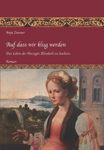 Auf dass wir klug werden: Das Leben der Herzogin Elisabeth zu Sachsen, Teil 1 (German Edition)