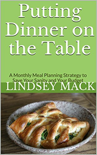 Putting Dinner on the Table: A Monthly Meal Planning Strategy to Save Your Sanity and Your Budget by [Mack, Lindsey]