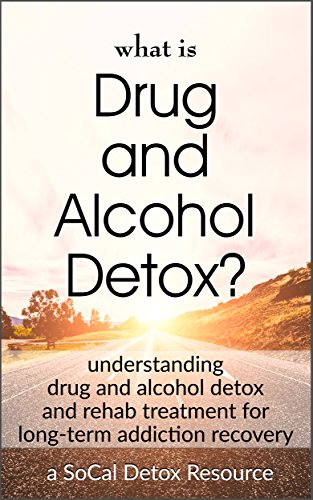 What Is Drug and Alcohol Detox?: Understanding drug and alcohol detox and rehab treatment for long-term addiction recovery (SoCal Detox Resources Book 1) by [Armstrong, Jeremiah]
