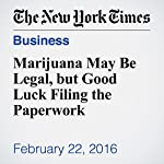 Marijuana May Be Legal, but Good Luck Filing the Paperwork | Conrad De Aenlle