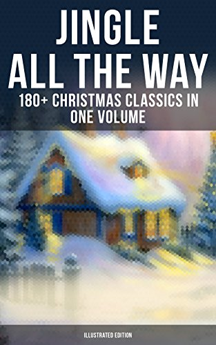 JINGLE ALL THE WAY: 180+ Christmas Classics in One Volume (Illustrated Edition): Novels, Tales, Poems & Carols: The Gift of the Magi, A Christmas Carol. of Santa Claus, The Mistletoe Bough…
