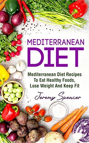 Mediterranean Diet: Mediterranean Diet Recipes To Eat Healthy Foods, Lose Weight And Keep Fit (Mediterranean Diet Cookbook, Heart-healthy Recipes, Prevent Disease, Diet Success) by Jeremy Spencer