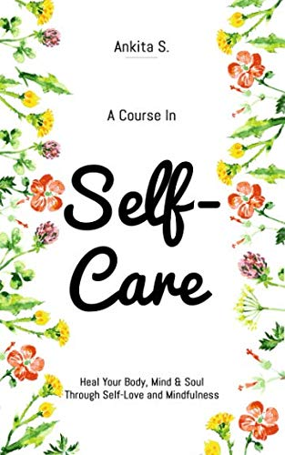 Self-Care: A Course in Self-Care: Heal Your Body, Mind & Soul Through Self-Love and Mindfulness (Self Care, Self Love, Self Compassion, Heal Your … to Change Your Mind, Self Help Book Women)