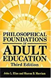 Philosophical Foundations of Adult Education 3rd edition by Elias, John L., Merriam, Sharan B. (2004) Hardcover