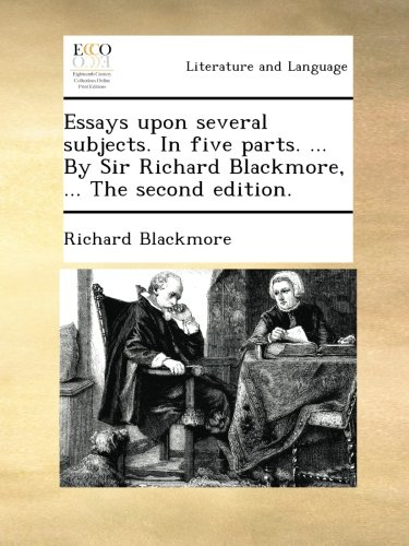 Essays upon several subjects. In five parts. ... By Sir Richard Blackmore, ... The second edition. ebook