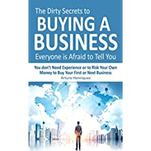 The Dirty Secrets to Buying a Business Everyone is Afraid to Tell You: You Don't Need Experience or to Risk Your Own Money to Buy Your First or Next Business
